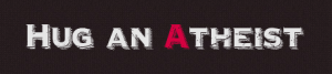 """Graphic of text on a black background. Text reads, """"Hug an Atheist"""" in white, except for the A, which is red."""